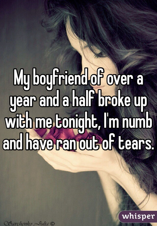 My boyfriend of over a year and a half broke up with me tonight, I'm numb and have ran out of tears.