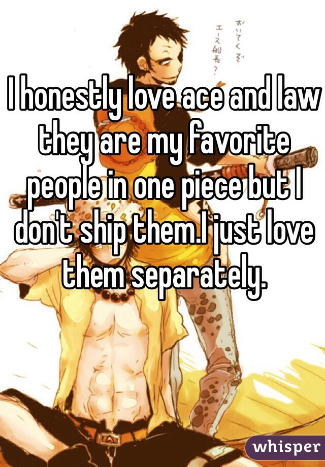 I honestly love ace and law they are my favorite people in one piece but I don't ship them.I just love them separately.