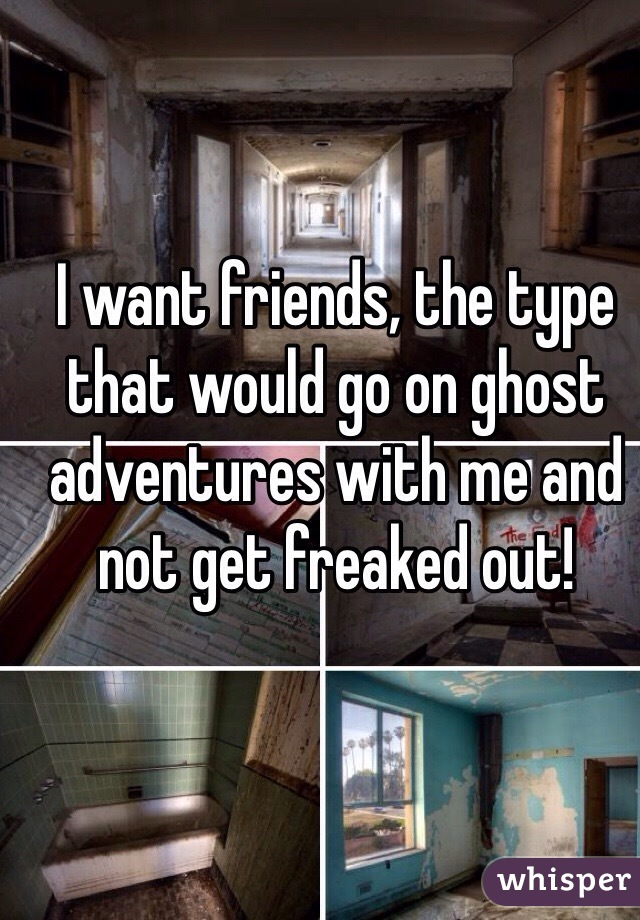 I want friends, the type that would go on ghost adventures with me and not get freaked out!