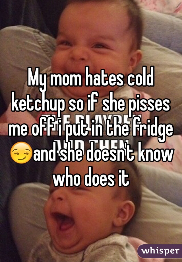 My mom hates cold ketchup so if she pisses me off i put in the fridge 😏and she doesn't know who does it