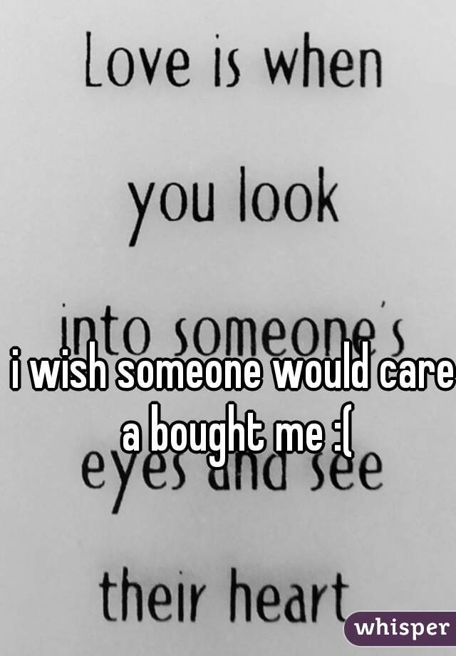 i wish someone would care a bought me :(