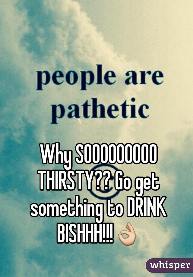 Why SOOOOOOOOO THIRSTY?? Go get something to DRINK BISHHH!!!👌