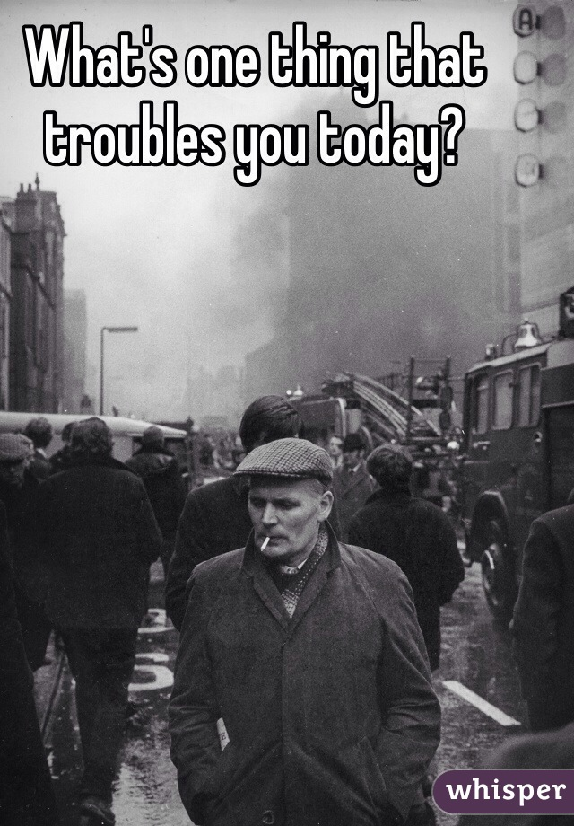 What's one thing that troubles you today?
