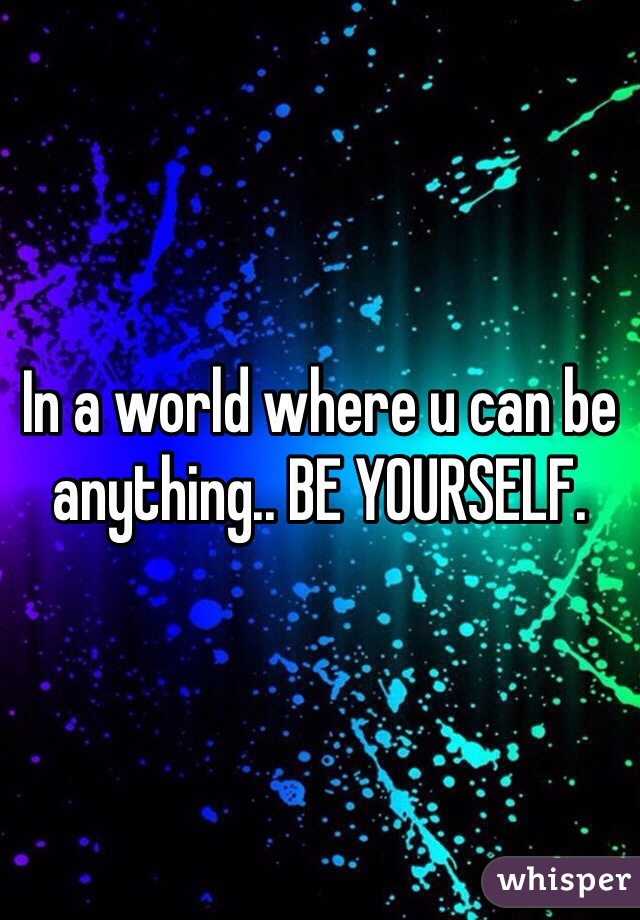 In a world where u can be anything.. BE YOURSELF.