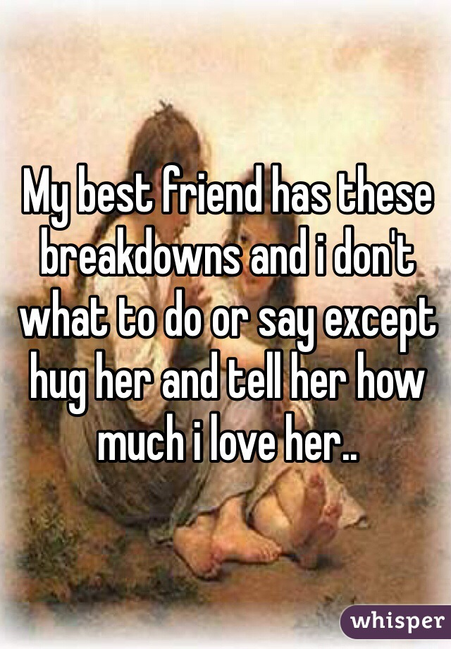 My best friend has these breakdowns and i don't what to do or say except hug her and tell her how much i love her..