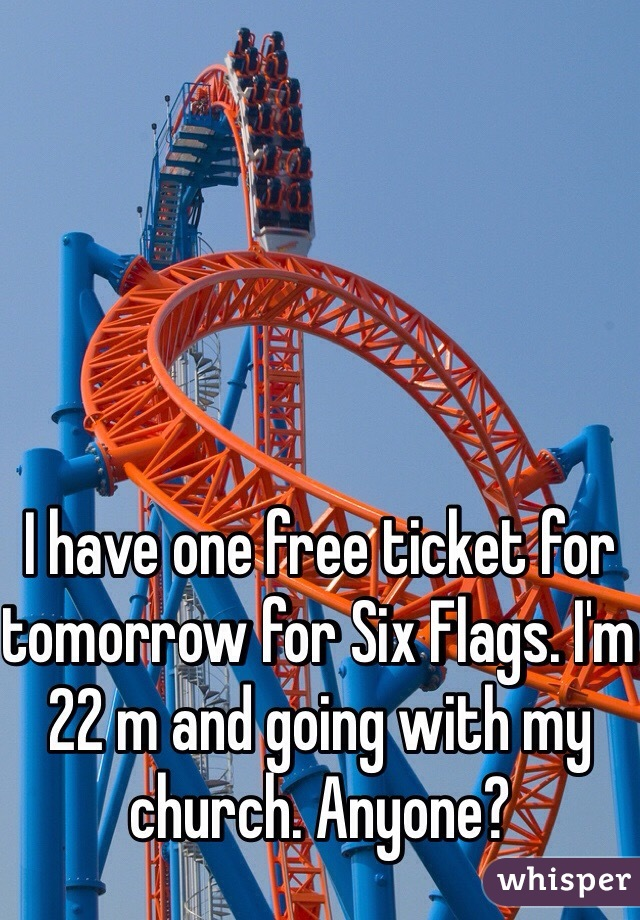 I have one free ticket for tomorrow for Six Flags. I'm 22 m and going with my church. Anyone?