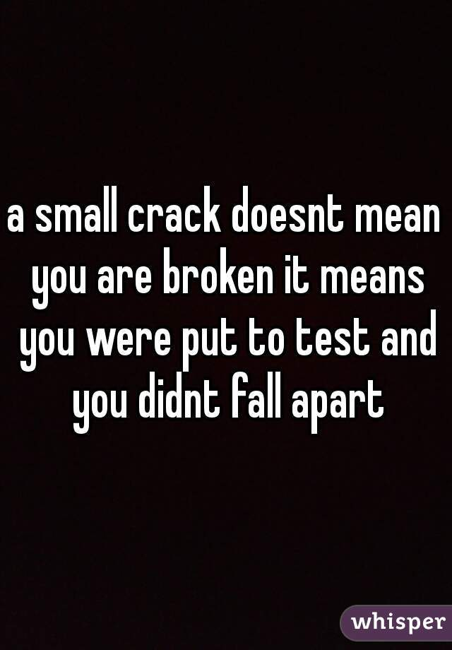 a small crack doesnt mean you are broken it means you were put to test and you didnt fall apart