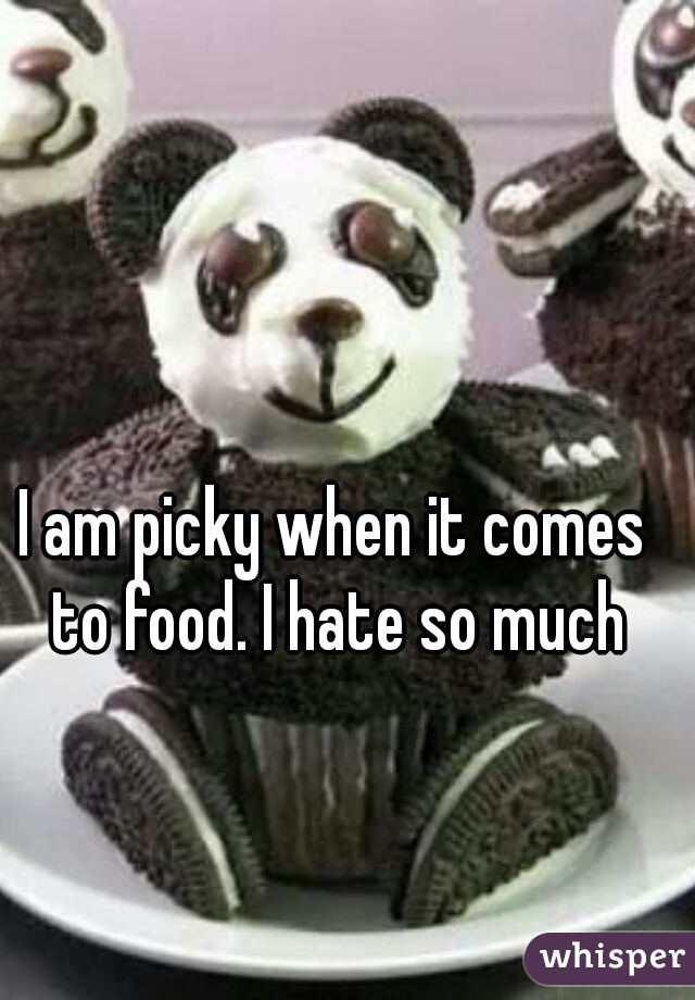 I am picky when it comes to food. I hate so much