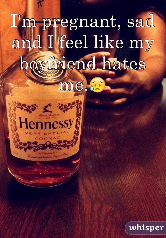I'm pregnant, sad and I feel like my boyfriend hates me.😥