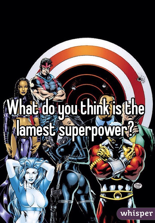 What do you think is the lamest superpower?