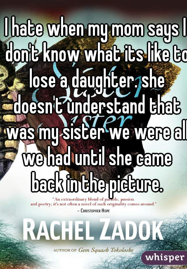 I hate when my mom says I don't know what its like to lose a daughter. she doesn't understand that was my sister we were all we had until she came back in the picture.