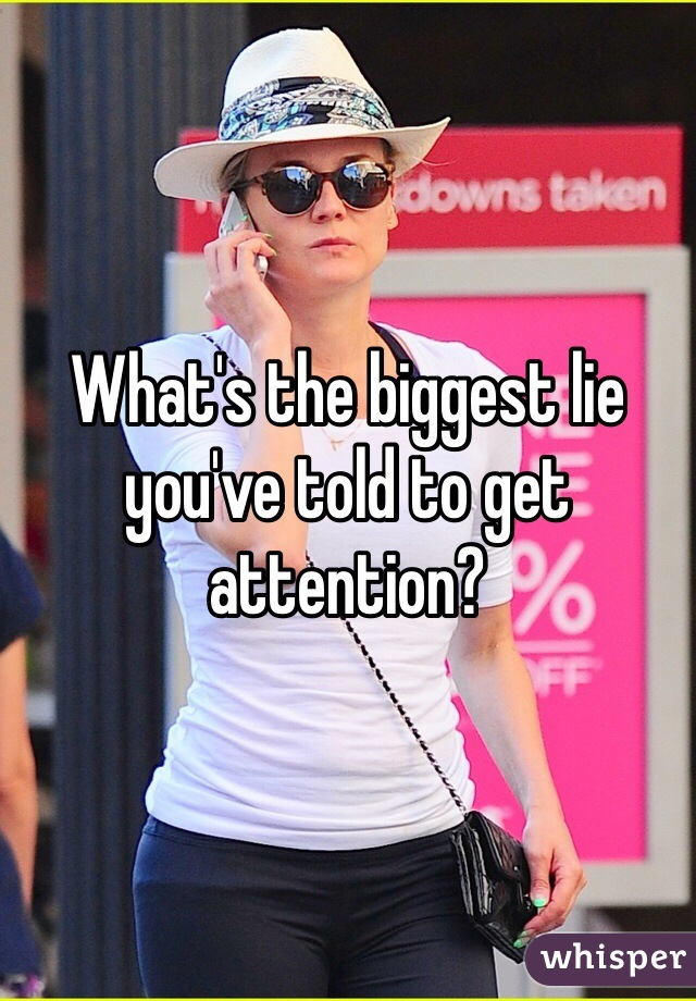 What's the biggest lie you've told to get attention?