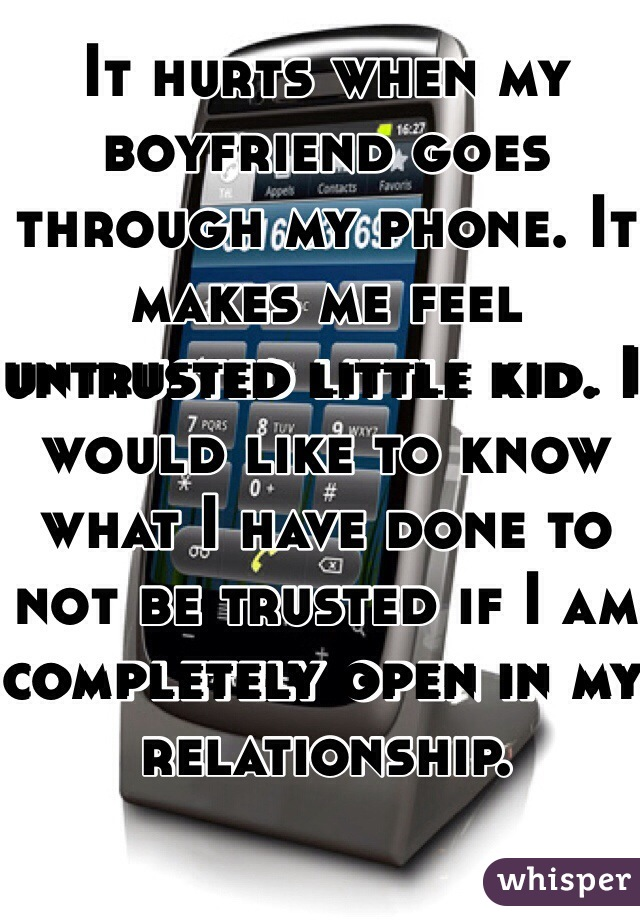 It hurts when my boyfriend goes through my phone. It makes me feel untrusted little kid. I would like to know what I have done to not be trusted if I am completely open in my relationship.