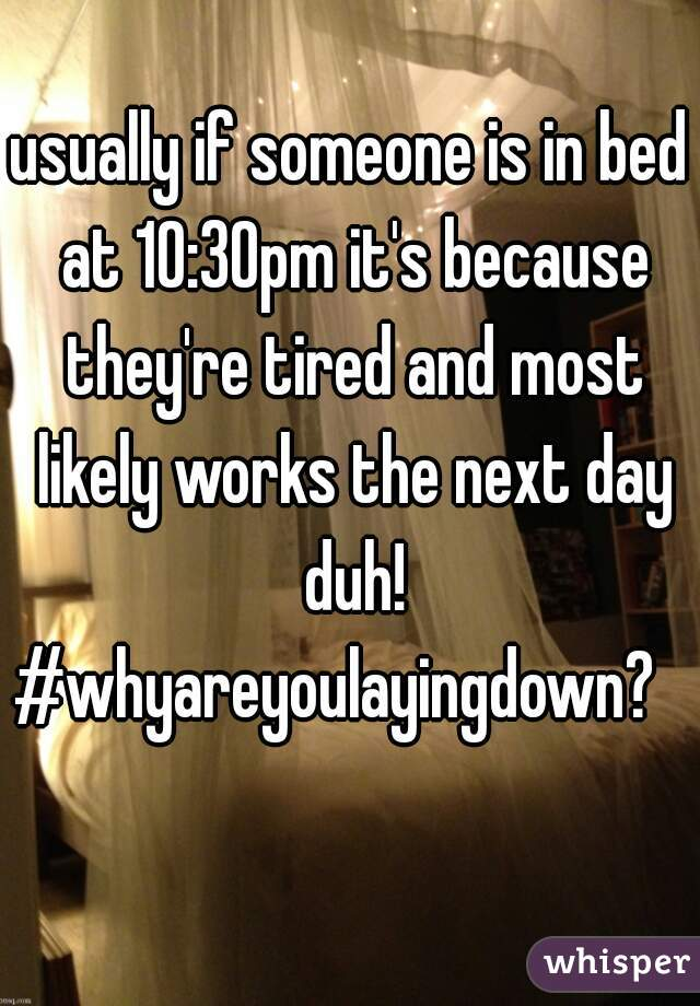 usually if someone is in bed at 10:30pm it's because they're tired and most likely works the next day duh! #whyareyoulayingdown?