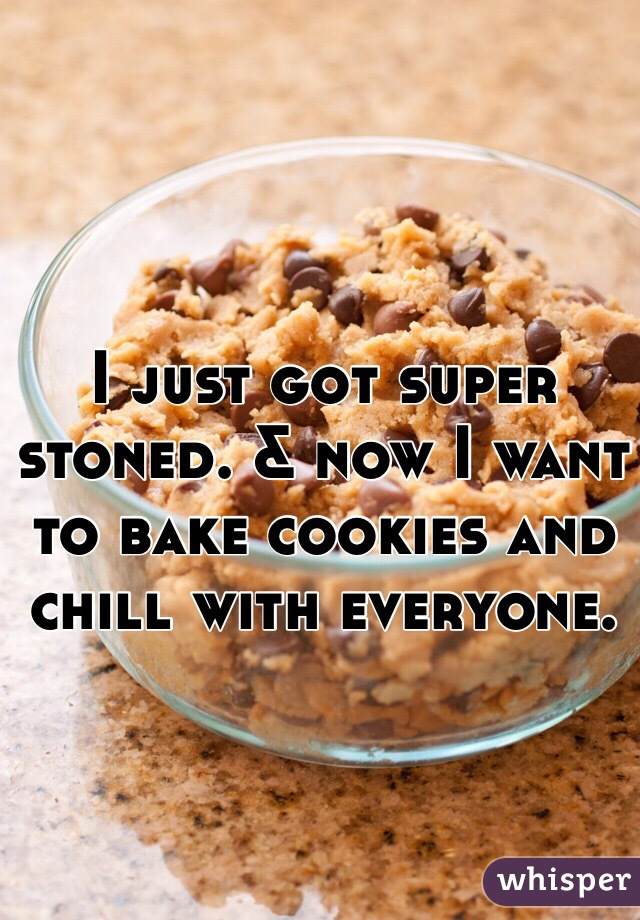 I just got super stoned. & now I want to bake cookies and chill with everyone.