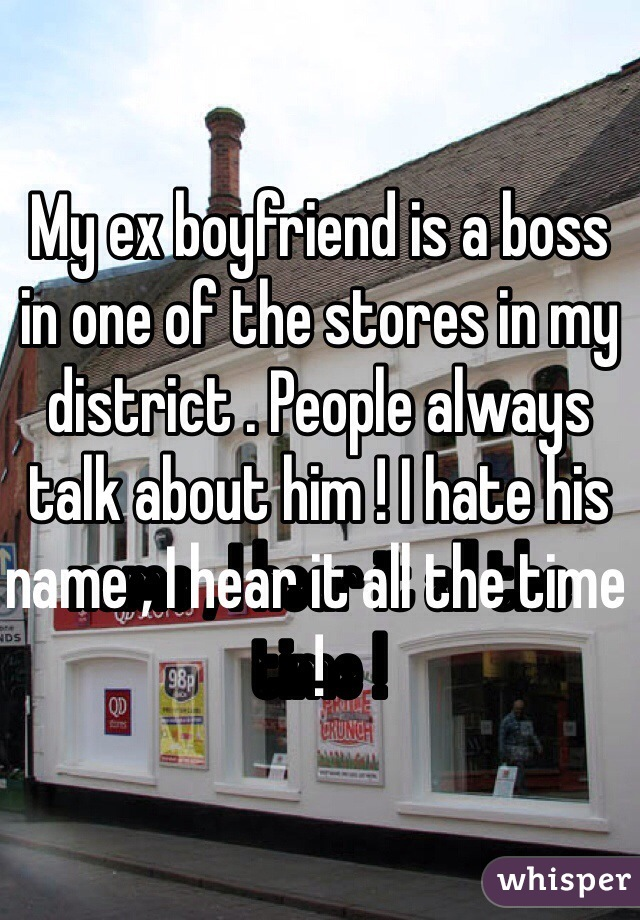 My ex boyfriend is a boss in one of the stores in my district . People always talk about him ! I hate his name , I hear it all the time !