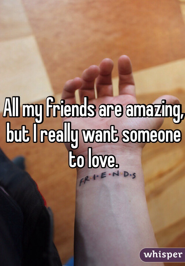 All my friends are amazing, but I really want someone to love.