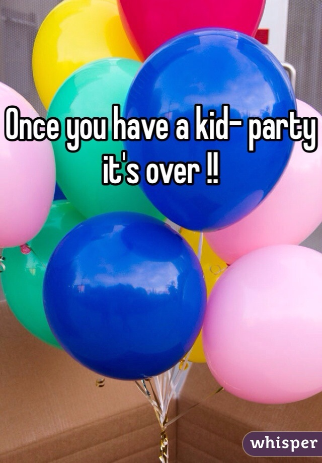 Once you have a kid- party it's over !!