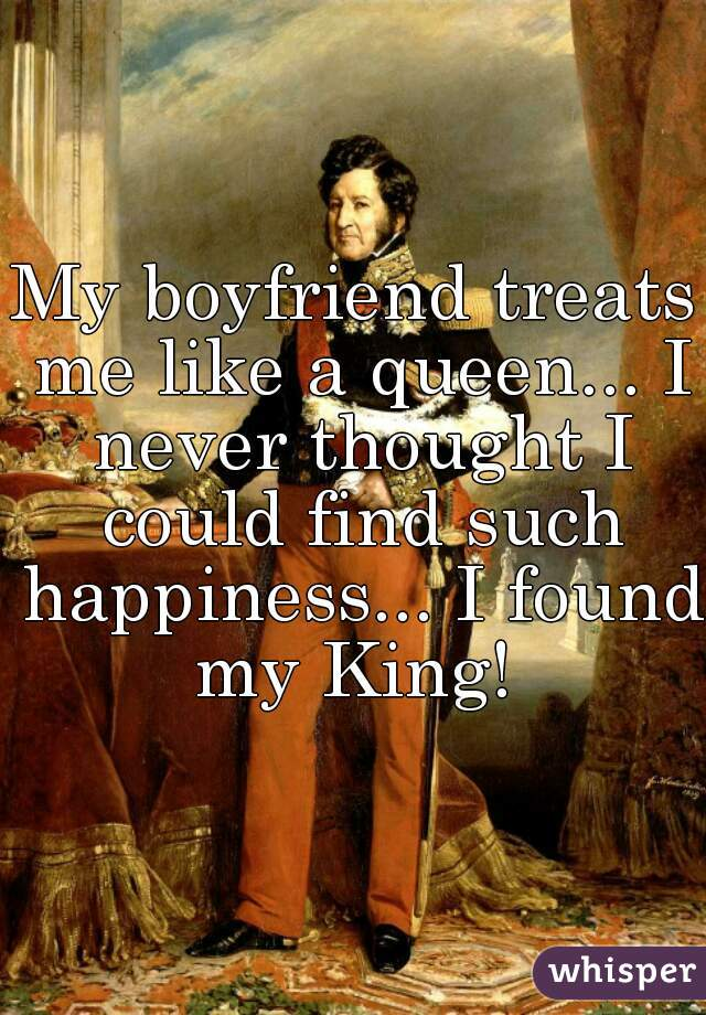 My boyfriend treats me like a queen... I never thought I could find such happiness... I found my King!