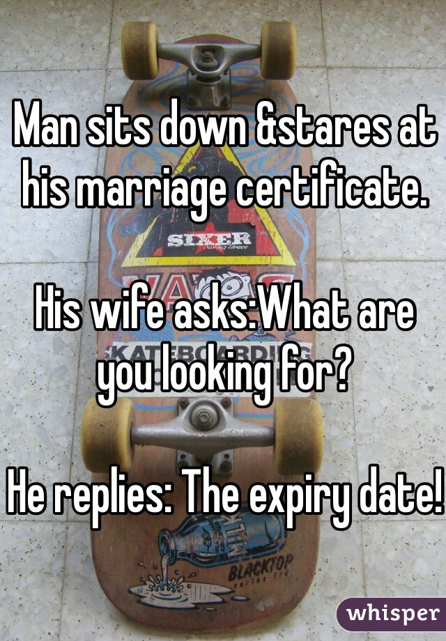 Man sits down &stares at his marriage certificate.  His wife asks:What are you looking for?  He replies: The expiry date!