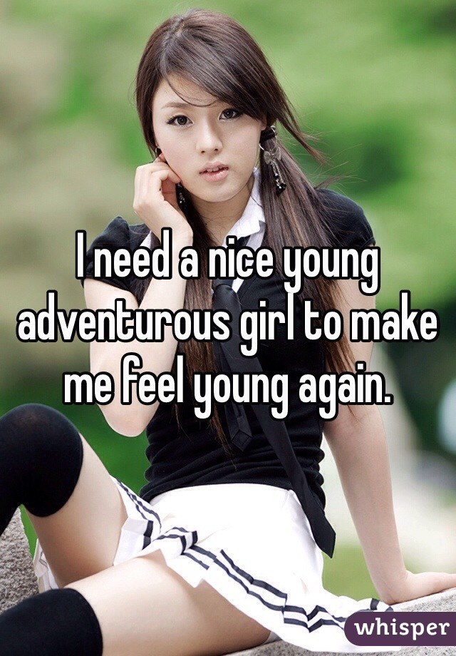 I need a nice young adventurous girl to make me feel young again.