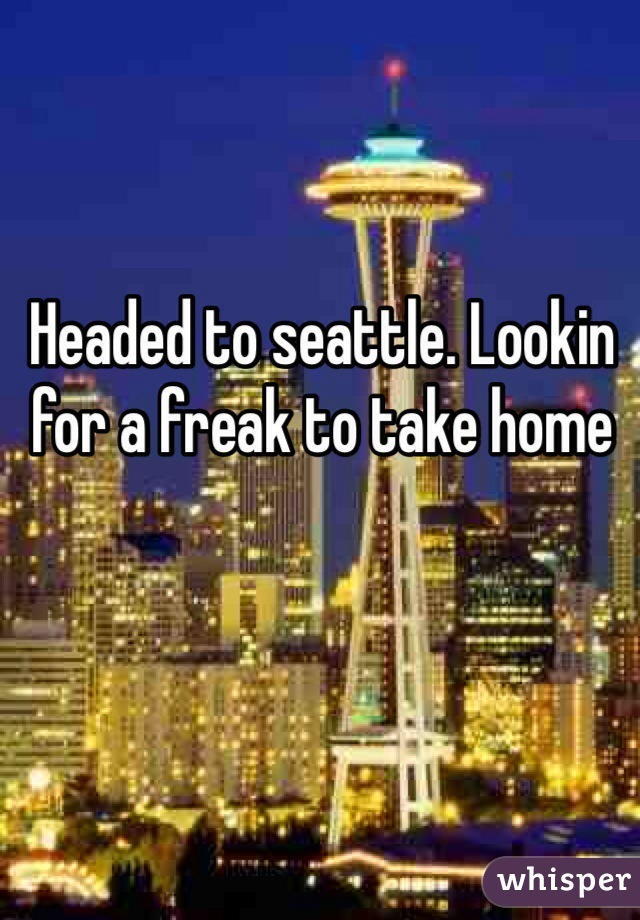 Headed to seattle. Lookin for a freak to take home