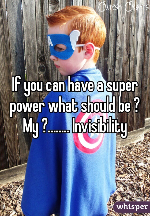 If you can have a super power what should be ?  My ?........ Invisibility