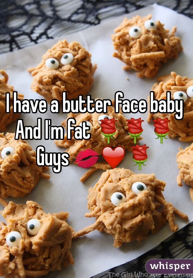 I have a butter face baby And I'm fat 🌹🌹🌹 Guys 💋❤️🌹