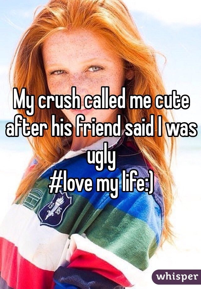 My crush called me cute after his friend said I was ugly  #love my life:)