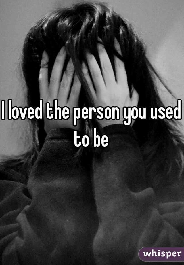 I loved the person you used to be