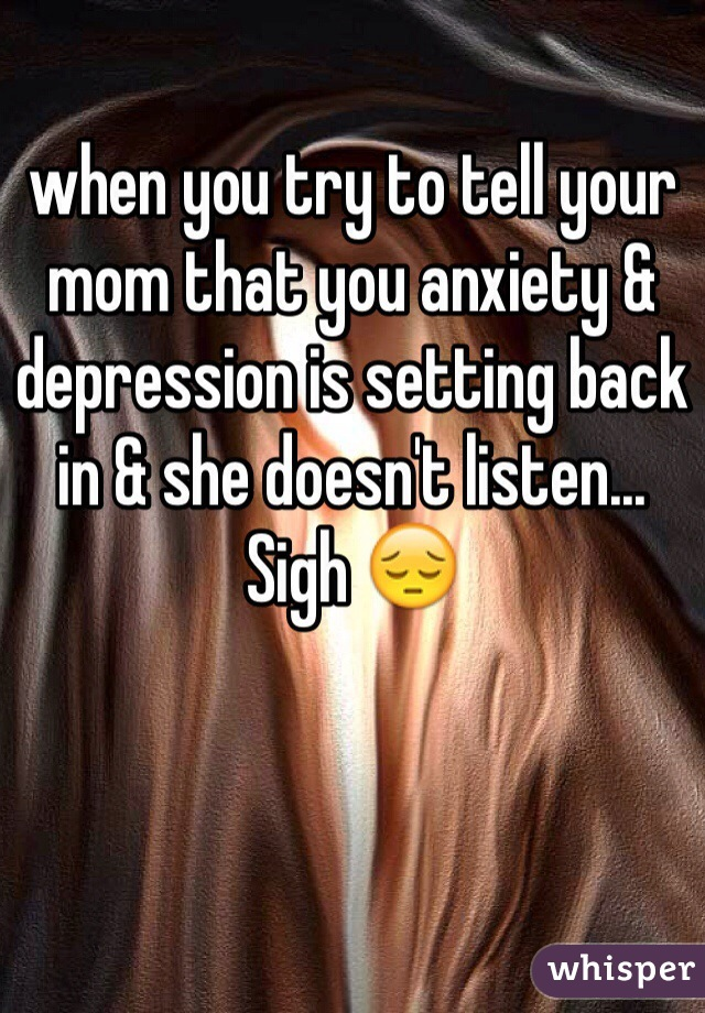 when you try to tell your mom that you anxiety & depression is setting back in & she doesn't listen... Sigh 😔