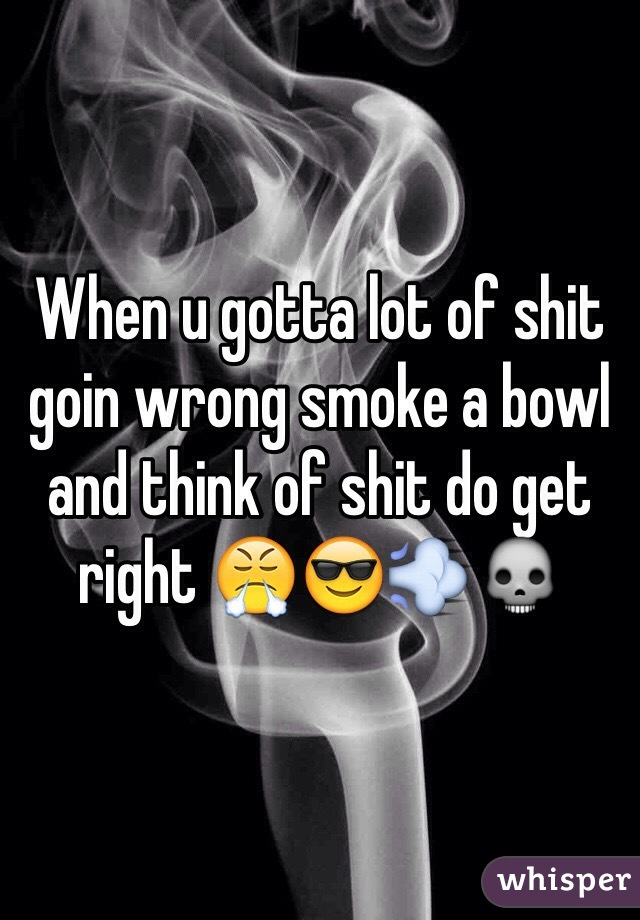 When u gotta lot of shit goin wrong smoke a bowl and think of shit do get right 😤😎💨💀