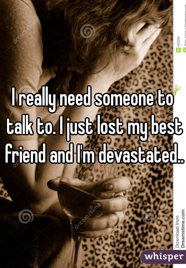 I really need someone to talk to. I just lost my best friend and I'm devastated...