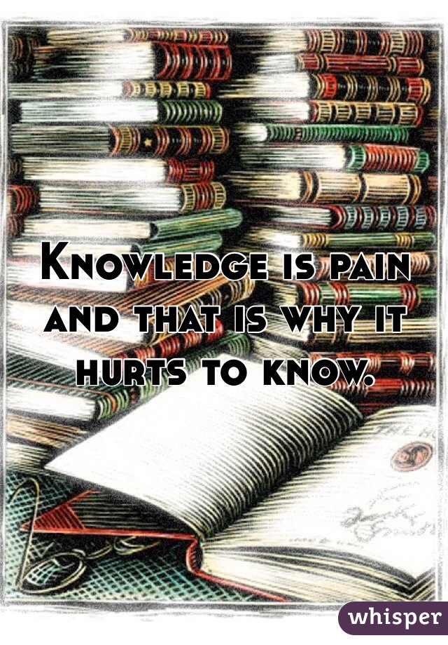 Knowledge is pain and that is why it hurts to know.