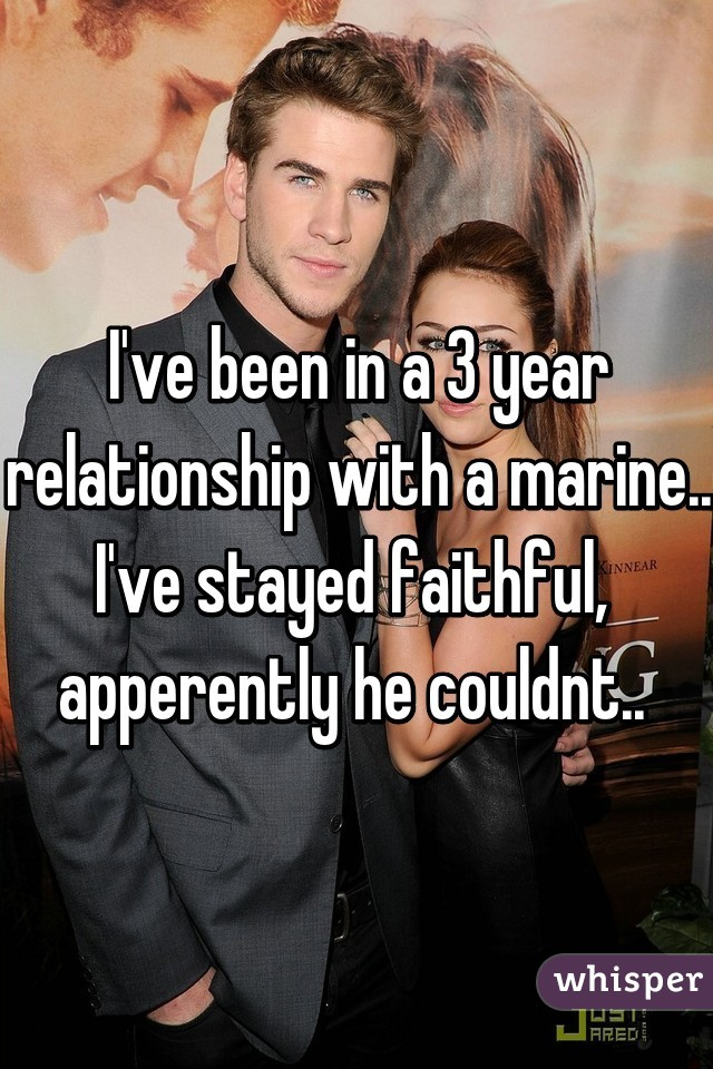 I've been in a 3 year relationship with a marine.. I've stayed faithful,  apperently he couldnt..