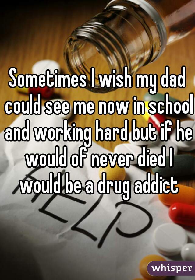 Sometimes I wish my dad could see me now in school and working hard but if he would of never died I would be a drug addict