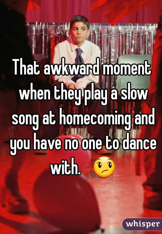 That awkward moment when they play a slow song at homecoming and you have no one to dance with.   😞