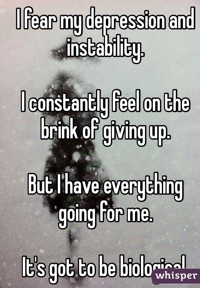 I fear my depression and instability.   I constantly feel on the brink of giving up.  But I have everything going for me.   It's got to be biological.