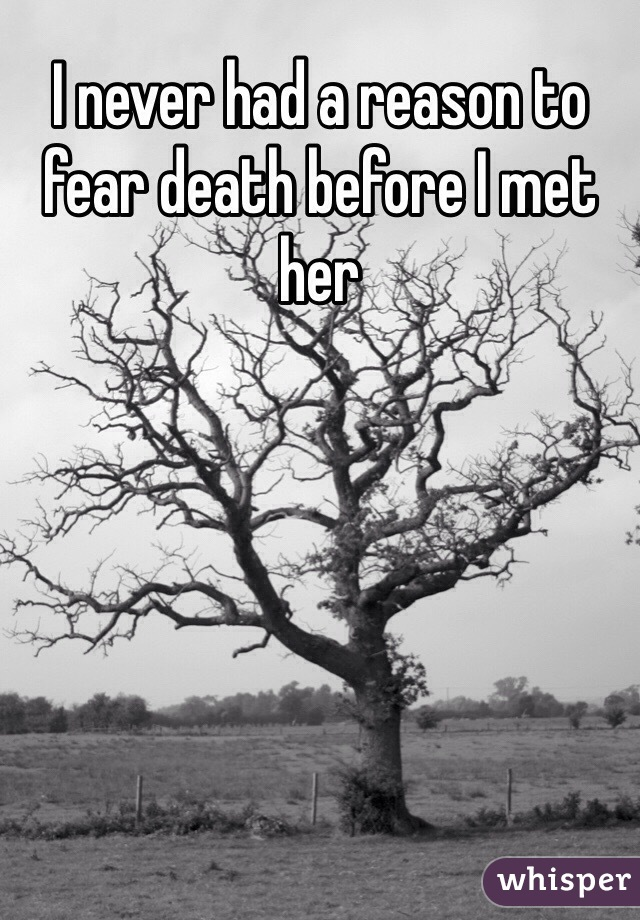 I never had a reason to fear death before I met her