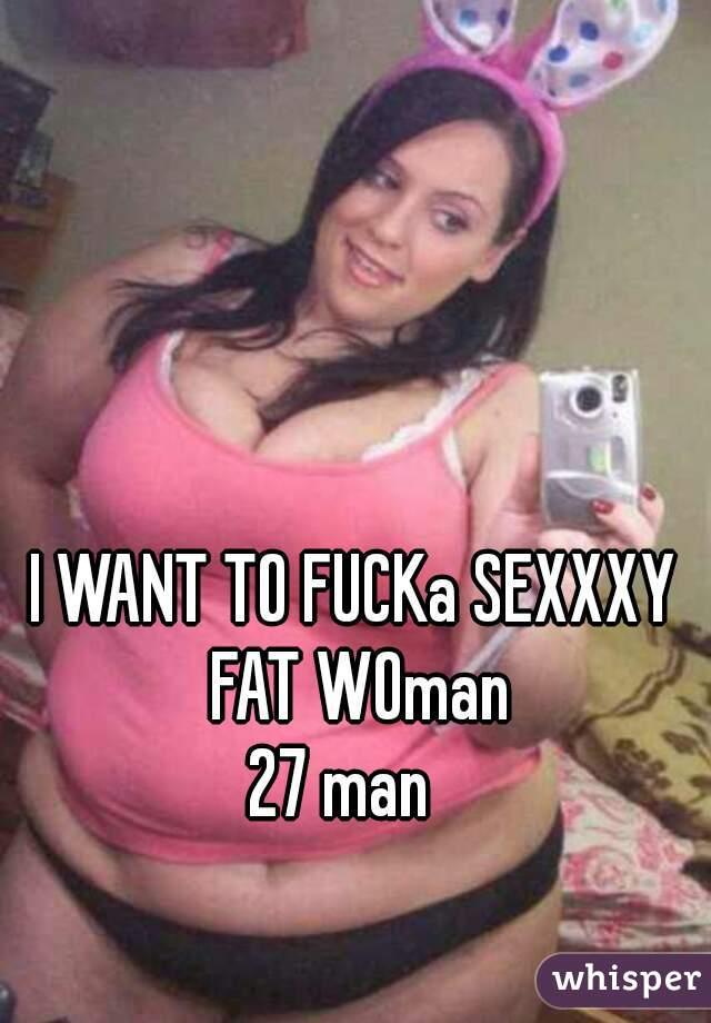 I WANT TO FUCKa SEXXXY FAT WOman   27 man