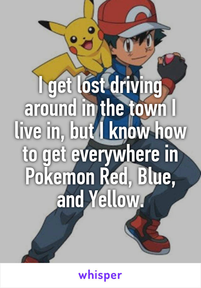 I get lost driving around in the town I live in, but I know how to get everywhere in Pokemon Red, Blue, and Yellow.