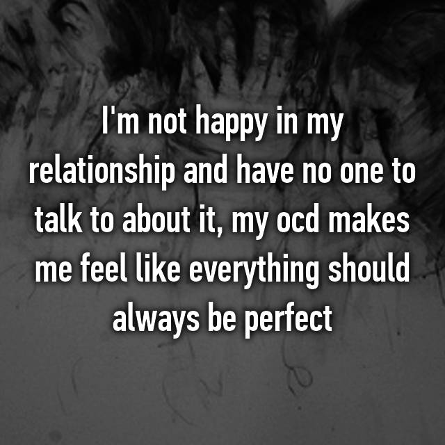 I'm not happy in my relationship and have no one to talk to about it, my ocd makes me feel like everything should always be perfect