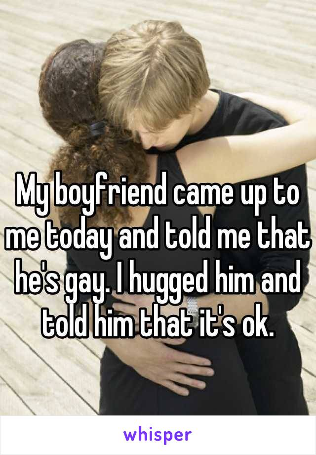 My boyfriend came up to me today and told me that he's gay. I hugged him and told him that it's ok.