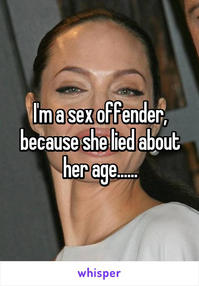 I'm a sex offender, because she lied about her age......