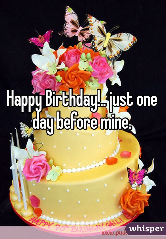 Birthday just one day before mine