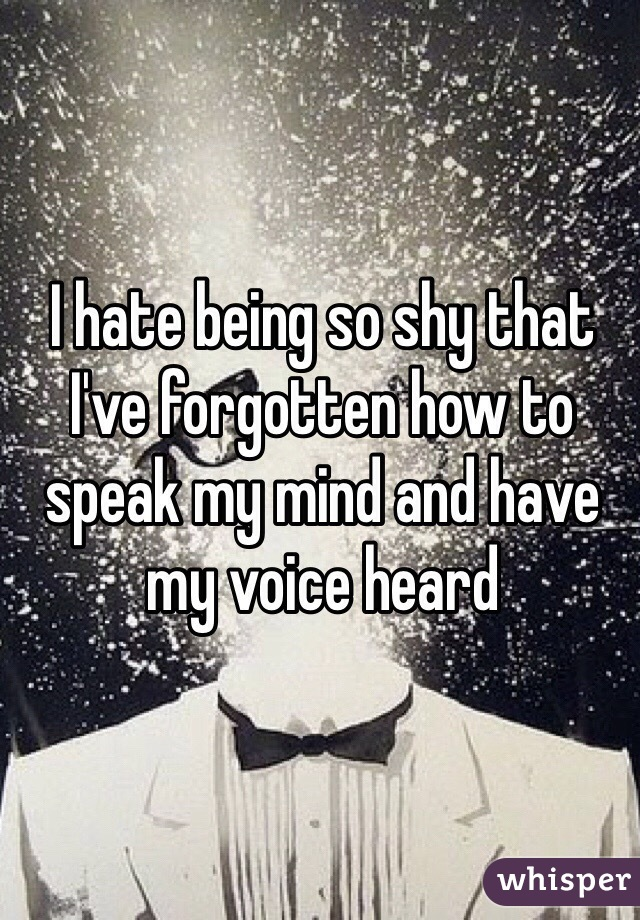 I hate being so shy that I've forgotten how to speak my mind and have my voice heard