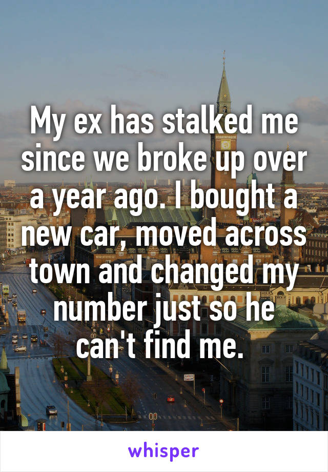 My ex has stalked me since we broke up over a year ago. I bought a new car, moved across town and changed my number just so he can't find me.