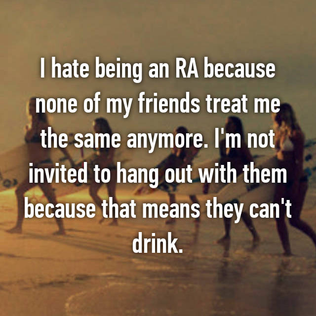 I hate being an RA because none of my friends treat me the same anymore. I'm not invited to hang out with them because that means they can't drink.