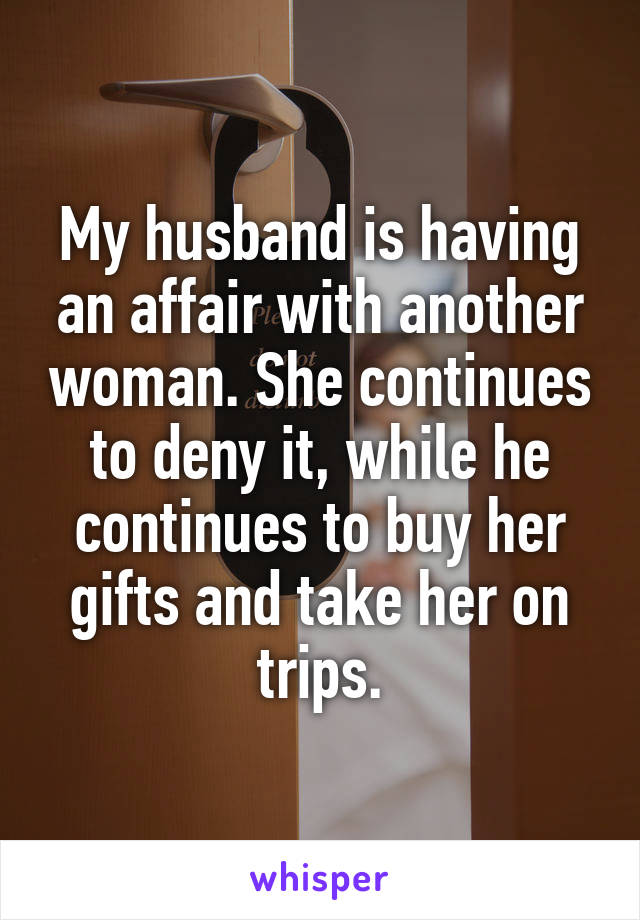 My husband is having an affair with another woman. She continues to deny it, while he continues to buy her gifts and take her on trips.