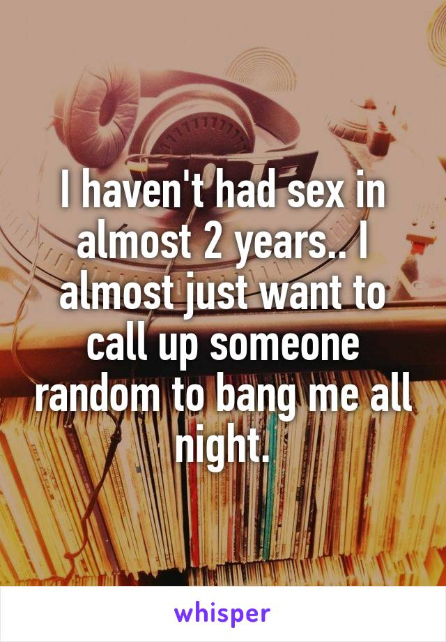 I haven't had sex in almost 2 years.. I almost just want to call up someone random to bang me all night.